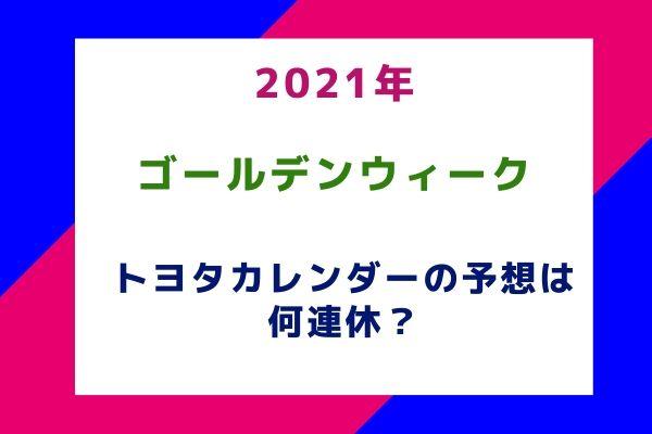 2021年ゴールデンウィーク(GW)トヨタカレンダーの予想は何連休?